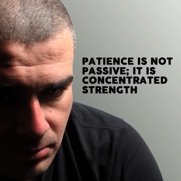 Patience is not passive