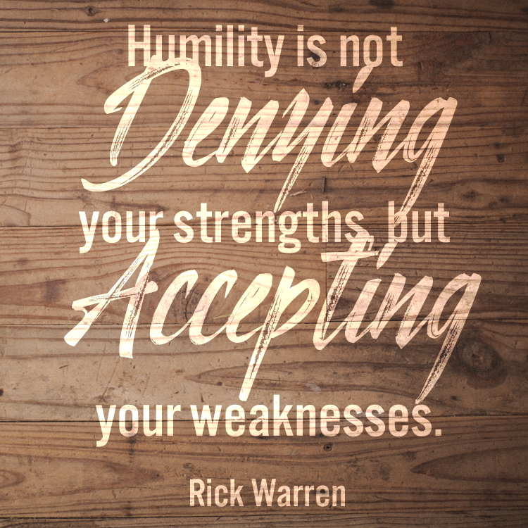 Humility is not / Denying / your strengths but / Accepting / your weaknesses